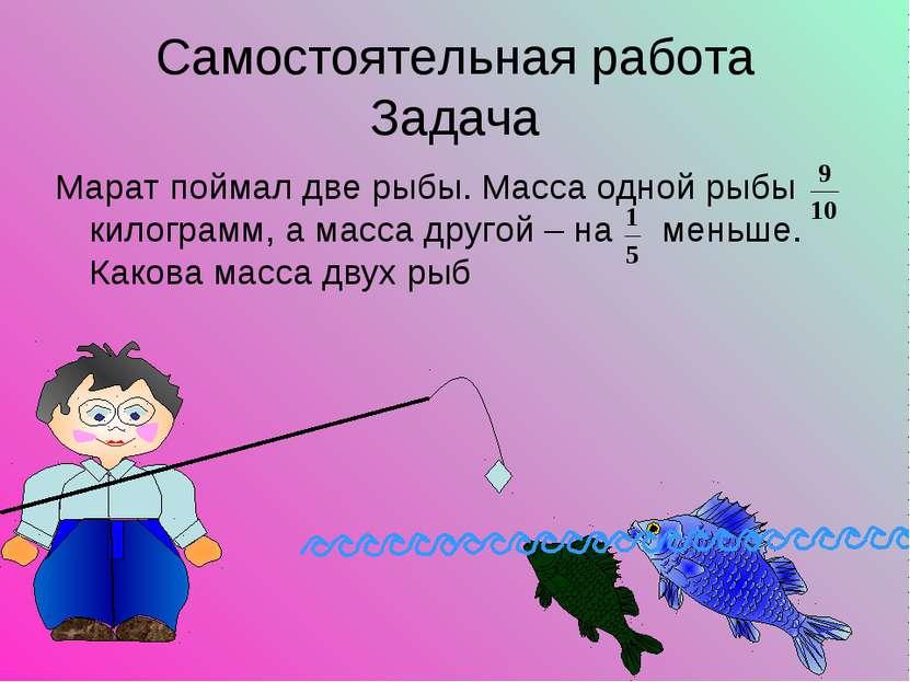 Самостоятельная работа Задача Марат поймал две рыбы. Масса одной рыбы килогра...