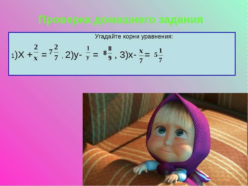 Проверка домашнего задания 1)Х + = , 2)у- = , 3)х- = Угадайте корни уравнения: