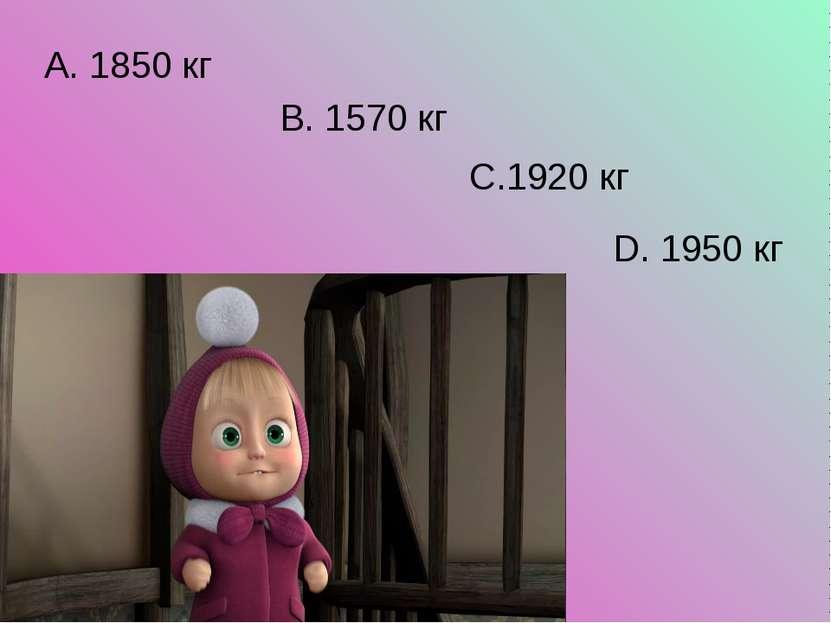 А. 1850 кг В. 1570 кг С.1920 кг D. 1950 кг