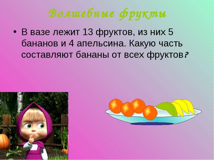 Волшебные фрукты В вазе лежит 13 фруктов, из них 5 бананов и 4 апельсина. Как...