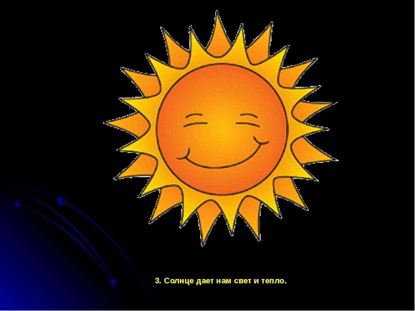 3. Солнце дает нам свет и тепло. 3. Солнце дает нам свет и тепло.
