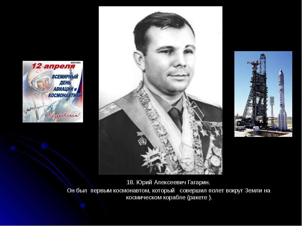 18. Юрий Алексеевич Гагарин. 18. Юрий Алексеевич Гагарин. Он был первым космо...