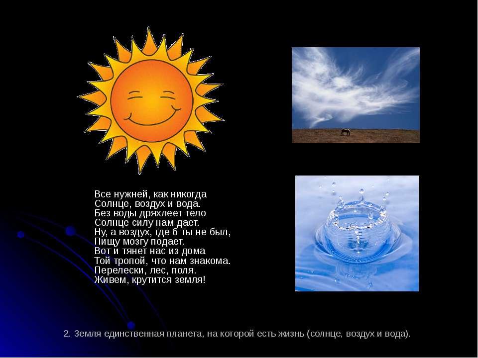 2. Земля единственная планета, на которой есть жизнь (солнце, воздух и вода)....