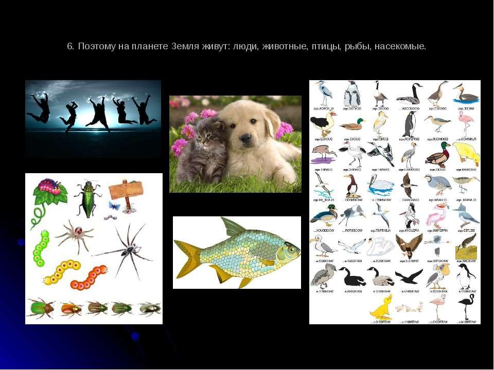 6. Поэтому на планете Земля живут: люди, животные, птицы, рыбы, насекомые.
