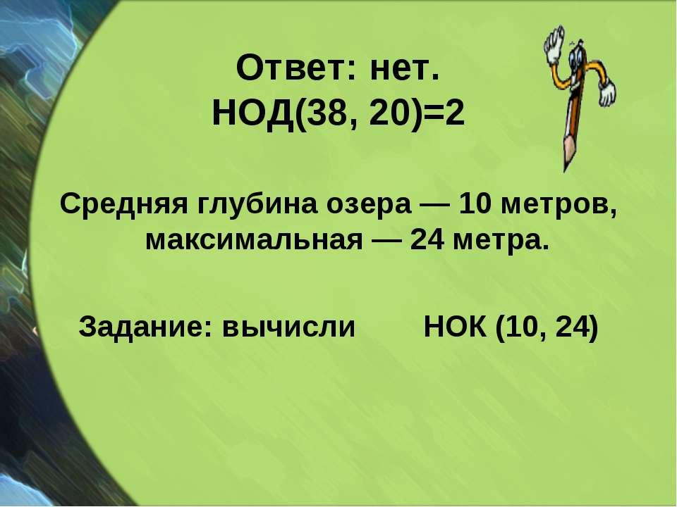 Ответ: нет. НОД(38, 20)=2 Средняя глубина озера — 10 метров, максимальная — 2...