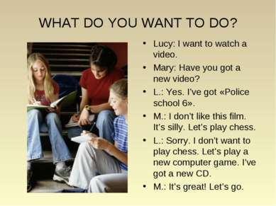 WHAT DO YOU WANT TO DO? Lucy: I want to watch a video. Mary: Have you got a n...