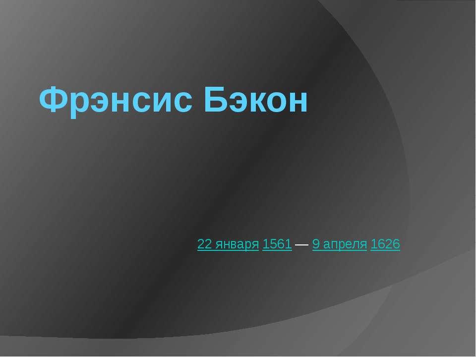 Фрэнсис Бэкон 22января1561—9 апреля1626
