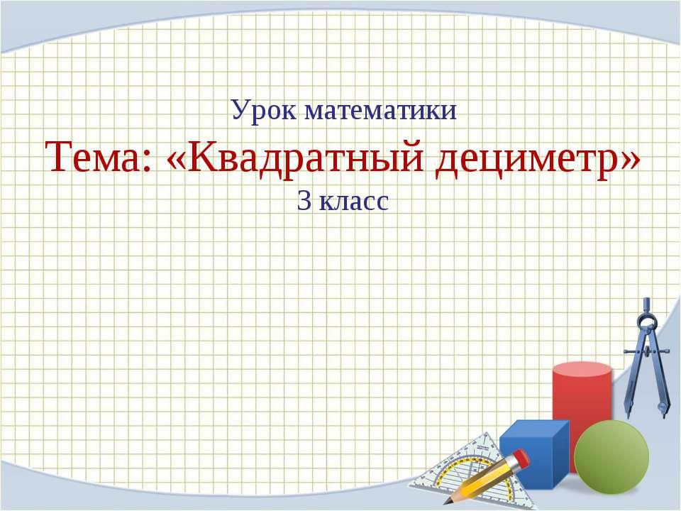 Урок математики Тема: «Квадратный дециметр» 3 класс