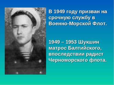 В 1949 году призван на срочную службу в Военно-Морской Флот. 1949 – 1953 Шукш...