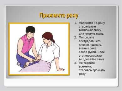 Прижмите рану Наложите на рану стерильную тампон-повязку или чистую ткань Поп...