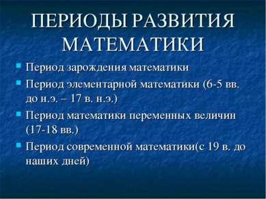 ПЕРИОДЫ РАЗВИТИЯ МАТЕМАТИКИ Период зарождения математики Период элементарной ...