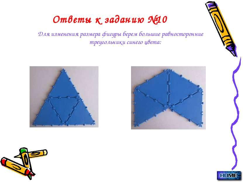 Ответы к заданию №10 Для изменения размера фигуры берем большие равносторонни...