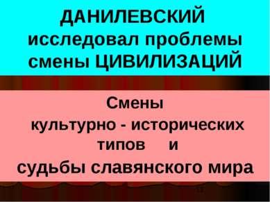 ДАНИЛЕВСКИЙ исследовал проблемы смены ЦИВИЛИЗАЦИЙ Смены культурно - историчес...