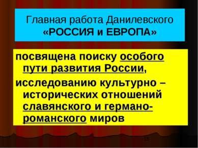 Главная работа Данилевского «РОССИЯ и ЕВРОПА» посвящена поиску особого пути р...