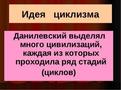 Идея циклизма Данилевский выделял много цивилизаций, каждая из которых проход...