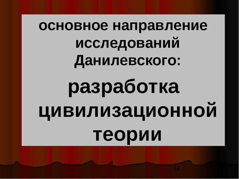 основное направление исследований Данилевского: разработка цивилизационной те...