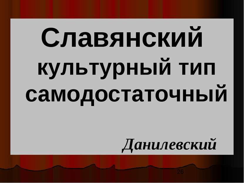 Славянский культурный тип самодостаточный Данилевский