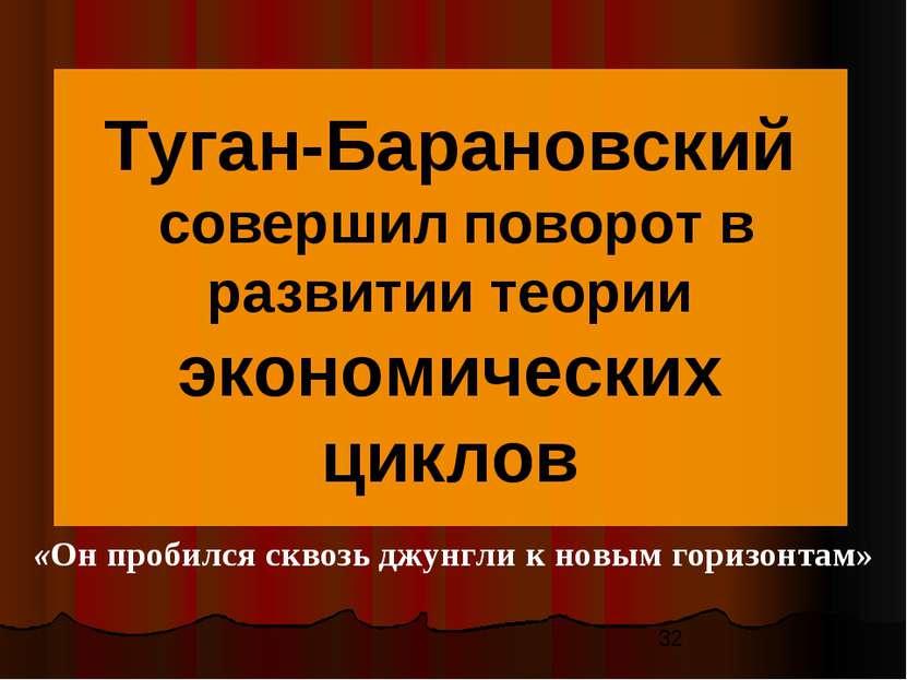 Туган-Барановский совершил поворот в развитии теории экономических циклов «Он...