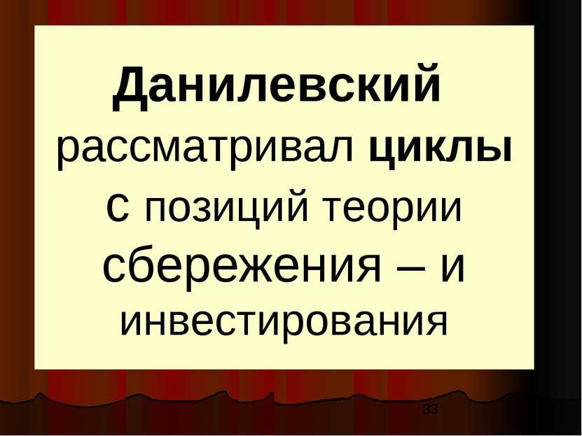 Данилевский рассматривал циклы с позиций теории сбережения – и инвестирования