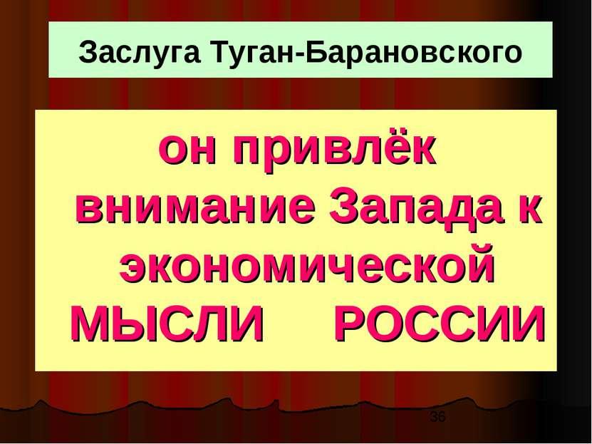 Заслуга Туган-Барановского он привлёк внимание Запада к экономической МЫСЛИ Р...