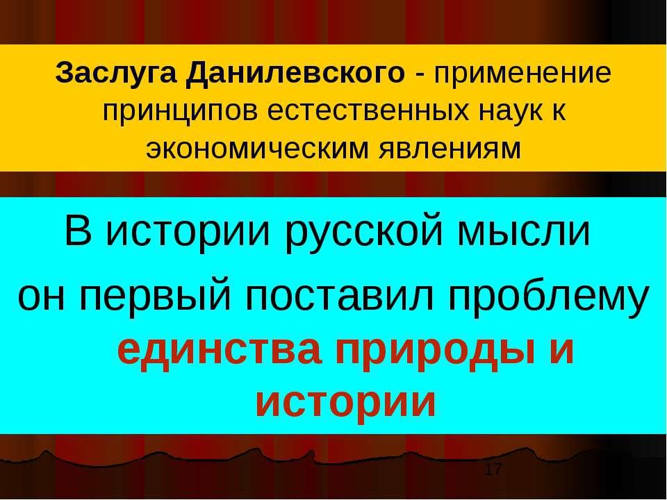 Заслуга Данилевского - применение принципов естественных наук к экономическим...