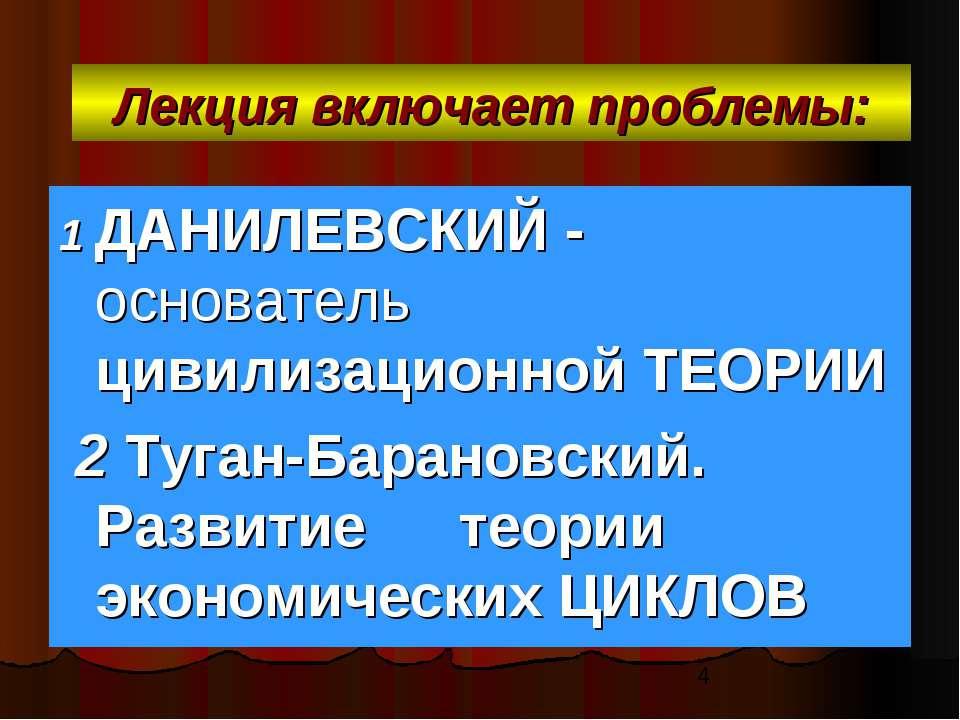 Лекция включает проблемы: 1 ДАНИЛЕВСКИЙ - основатель цивилизационной ТЕОРИИ 2...