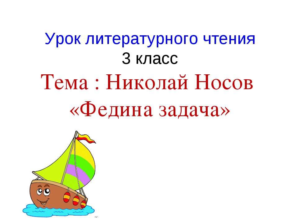 Урок литературного чтения 3 класс Тема : Николай Носов «Федина задача»