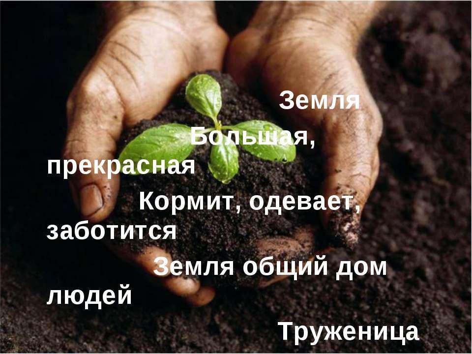 Земля Большая, прекрасная Кормит, одевает, заботится Земля общий дом людей Тр...