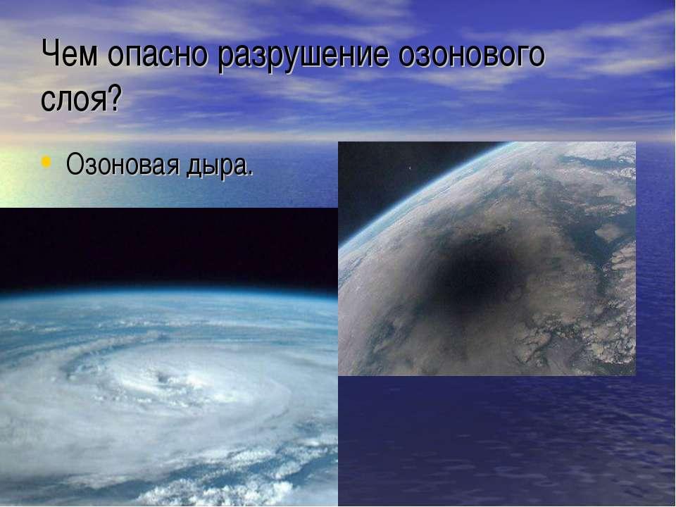 Чем опасно разрушение озонового слоя? Озоновая дыра.