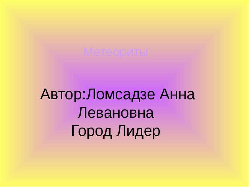 Автор:Ломсадзе Анна Левановна Город Лидер Метеориты