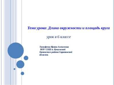 урок в 6 классе Тема урока: Длина окружности и площадь круга Тимофеева Ирина ...