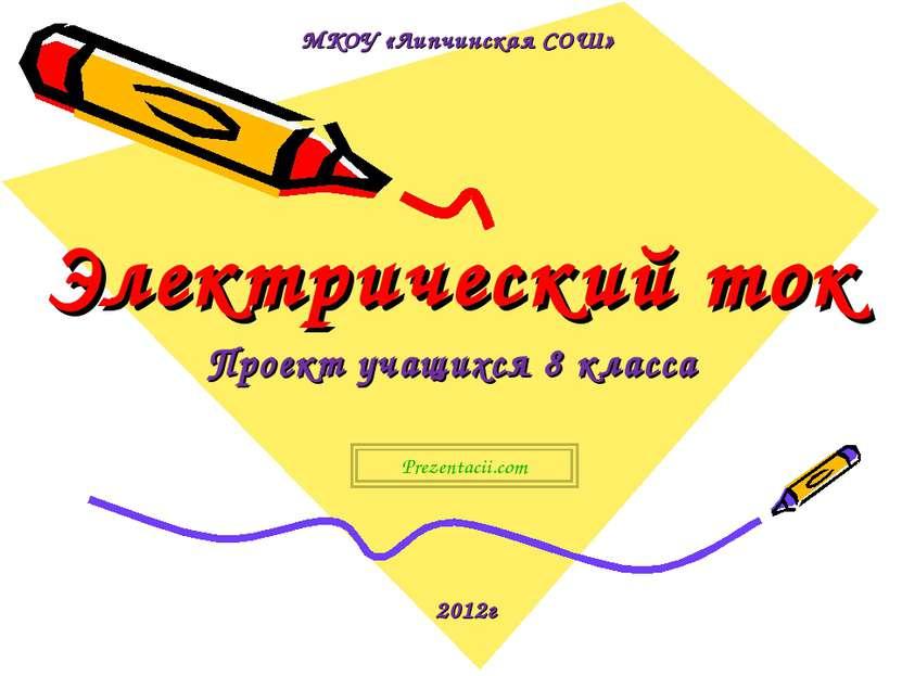 Электрический ток Проект учащихся 8 класса 2012г МКОУ «Липчинская СОШ» Prezen...