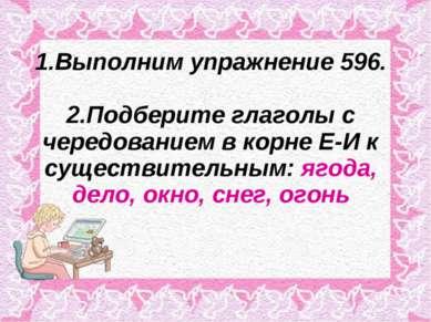 1.Выполним упражнение 596. 2.Подберите глаголы с чередованием в корне Е-И к с...