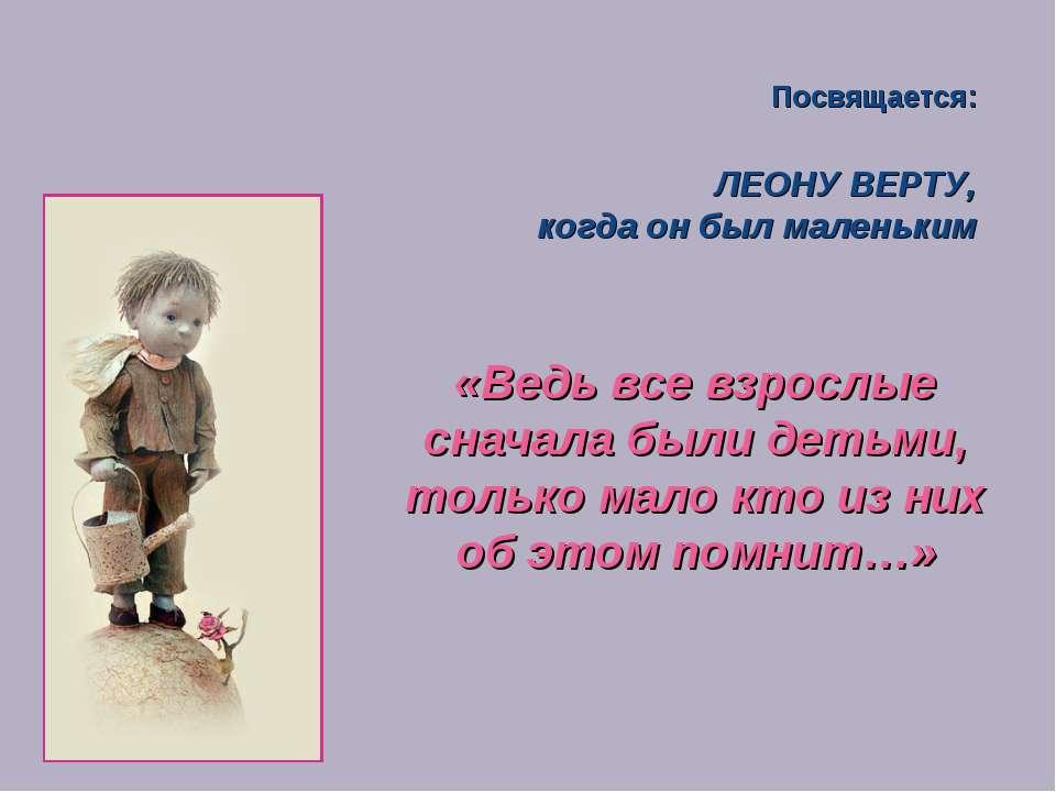ЛЕОНУ ВЕРТУ, когда он был маленьким Посвящается: «Ведь все взрослые сначала б...