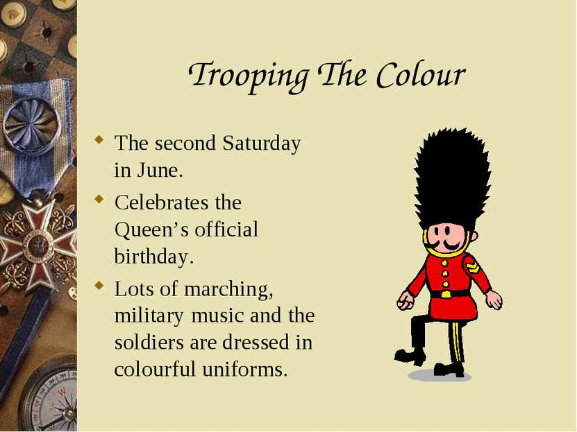 Trooping The Colour The second Saturday in June. Celebrates the Queen's offic...