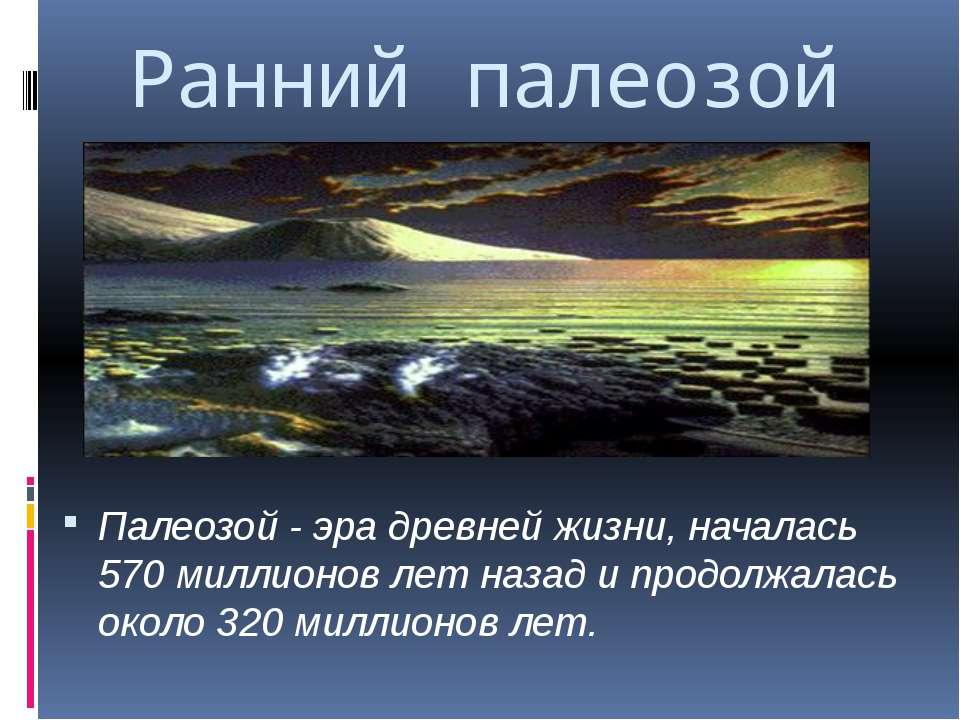 Ранний палеозой Палеозой - эра древней жизни, началась 570 миллионов лет наза...