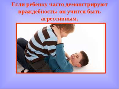 Если ребенку часто демонстрируют враждебность: он учится быть агрессивным.