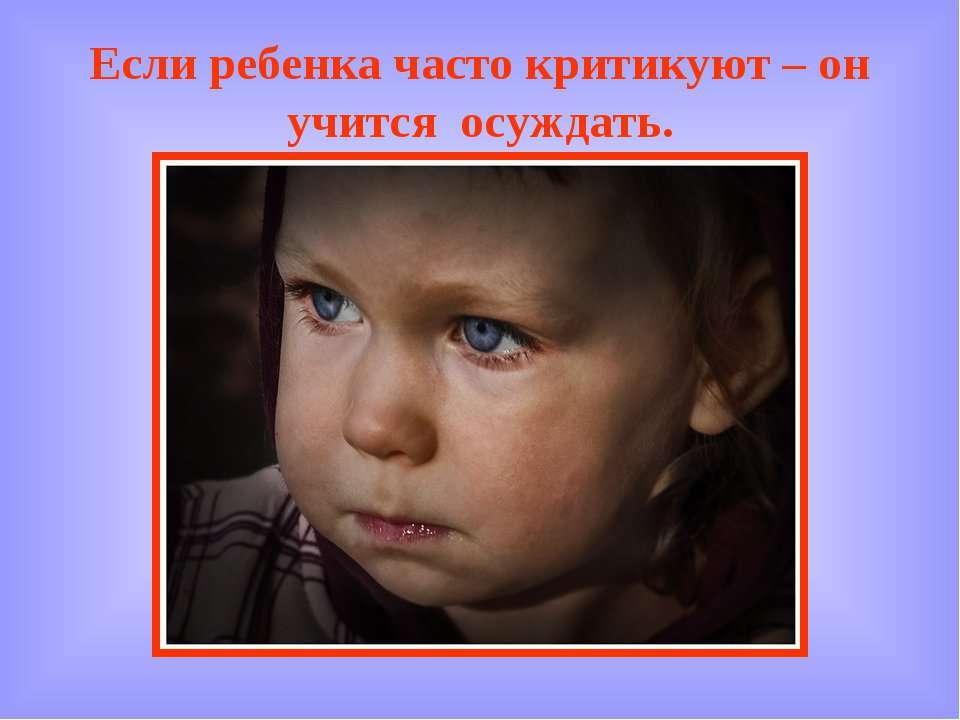 Если ребенка часто критикуют – он учится осуждать.