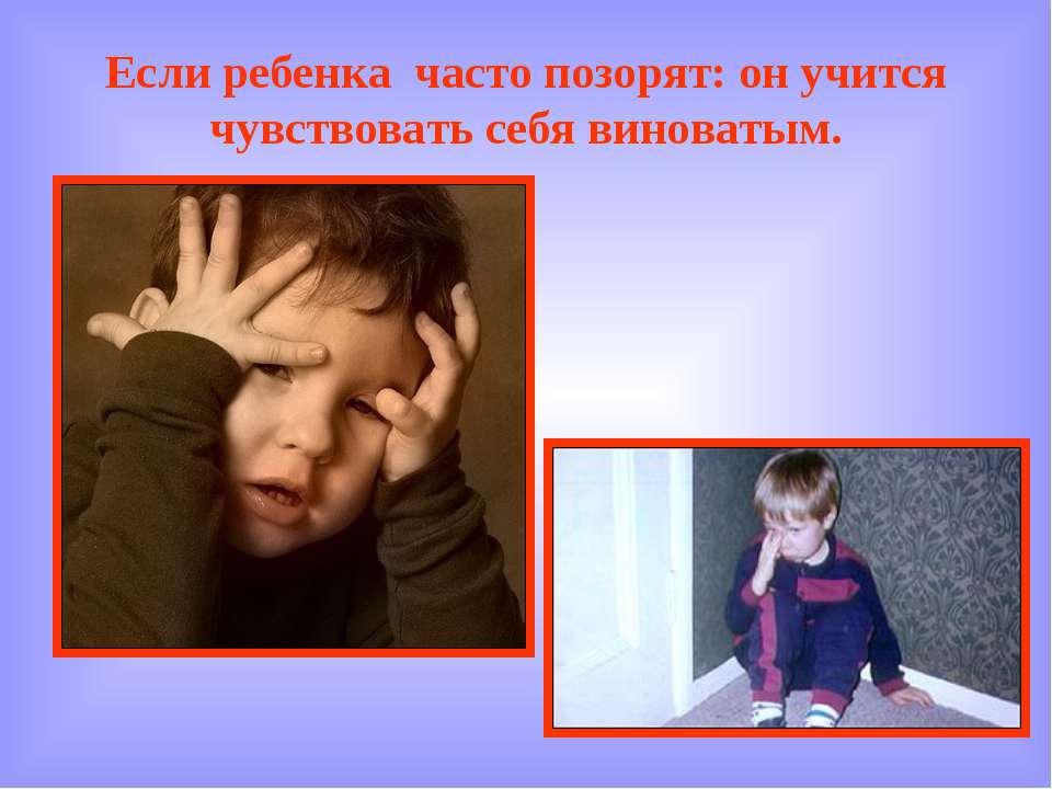 Если ребенка часто позорят: он учится чувствовать себя виноватым.