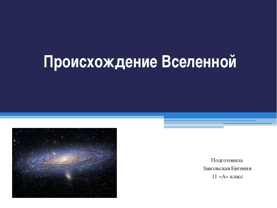 Происхождение Вселенной Подготовила Завольская Евгения 11 «А» класс