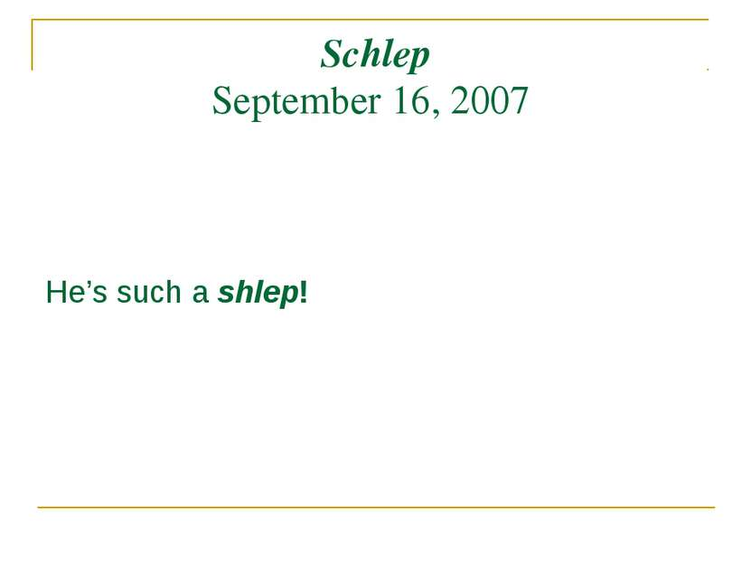 Schlep September 16, 2007 He's such a shlep!
