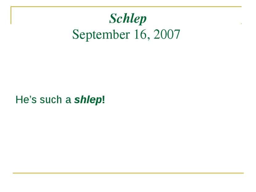 Schlep September 16, 2007 He's such a shlep!