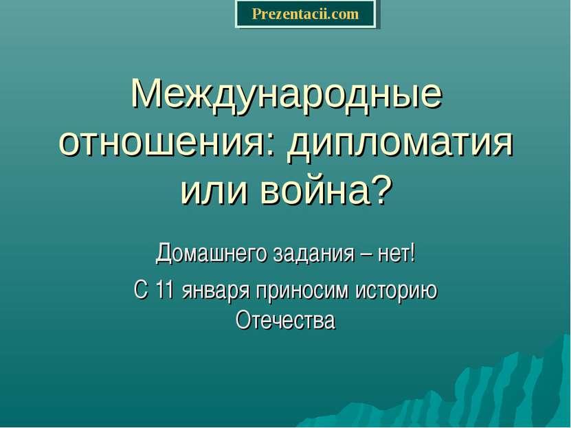 Международные отношения: дипломатия или война? Домашнего задания – нет! С 11 ...