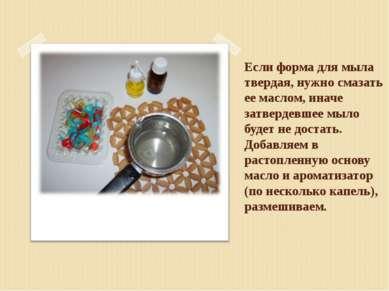 Если форма для мыла твердая, нужно смазать ее маслом, иначе затвердевшее мыло...