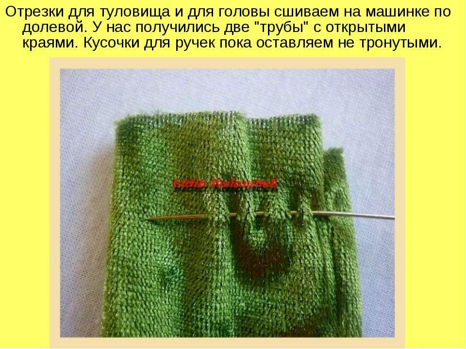 Отрезки для туловища и для головы сшиваем на машинке по долевой. У нас получи...