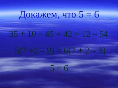 Докажем, что 5 = 6 35 + 10 – 45 = 42 + 12 – 54 5(7 +2 – 9) = 6(7 + 2 – 9) 5 = 6