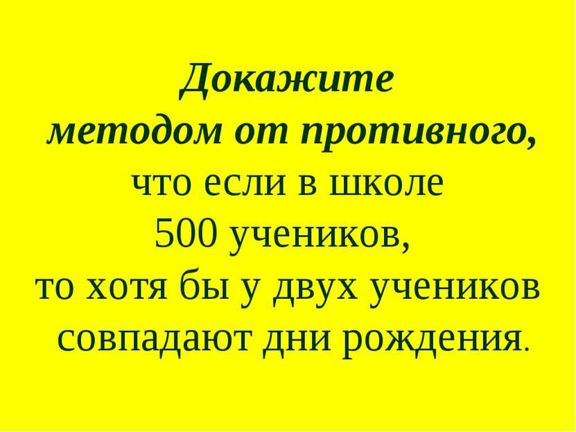 Докажите методом от противного, что если в школе 500 учеников, то хотя бы у д...