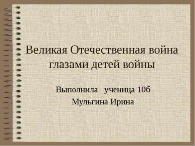 Великая Отечественная война глазами детей войны Выполнила ученица 10б Мульгин...