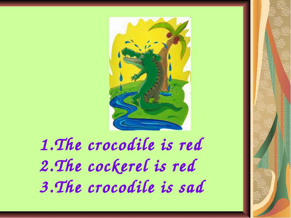 The crocodile is red The cockerel is red The crocodile is sad