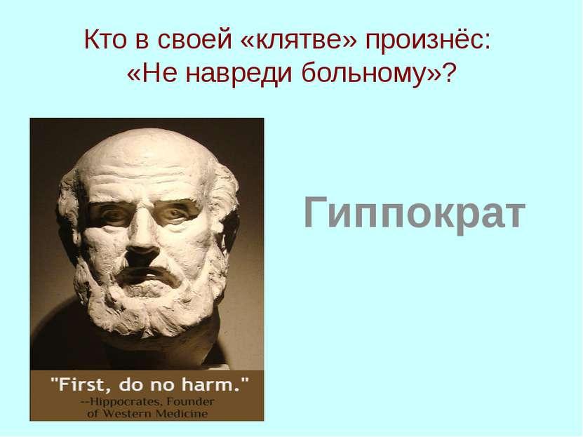 Кто в своей «клятве» произнёс: «Не навреди больному»? Гиппократ
